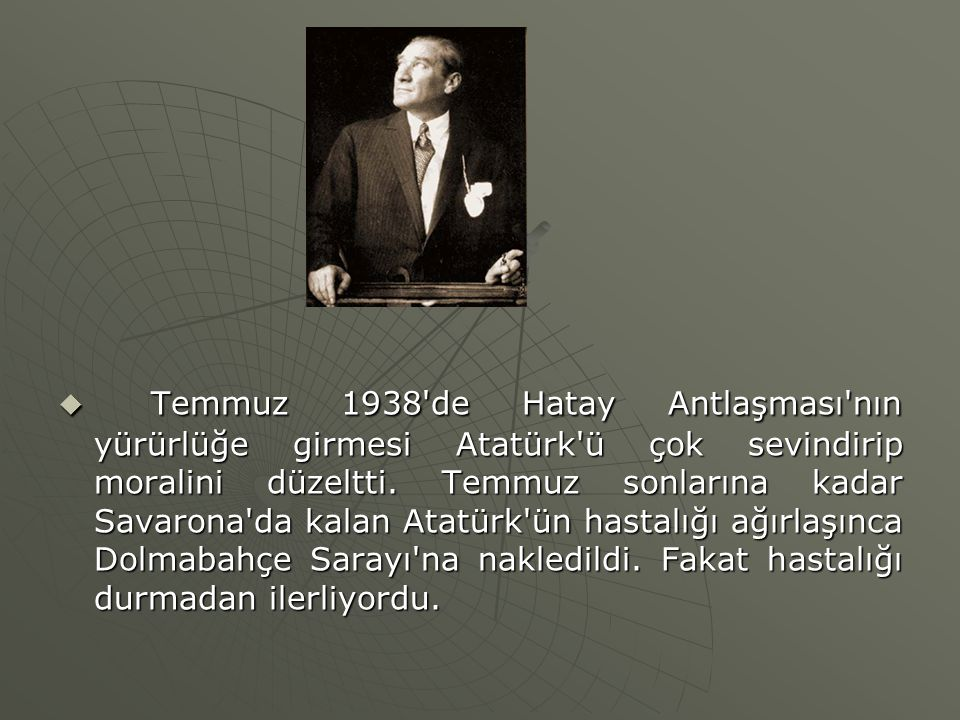 Temmuz 1938'de Hatay Antlaşması'nın yürürlüğe girmesi Atatürk'ü çok sevindirip moralini düzeltti. Temmuz sonlarına kadar Savarona'da kalan Atatürk'ü