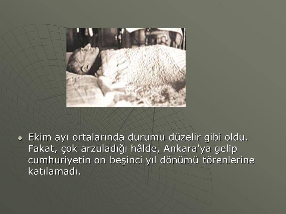  Ekim ayı ortalarında durumu düzelir gibi oldu. Fakat, çok arzuladığı hâlde, Ankara'ya gelip cumhuriyetin on beşinci yıl dönümü törenlerine katılamad