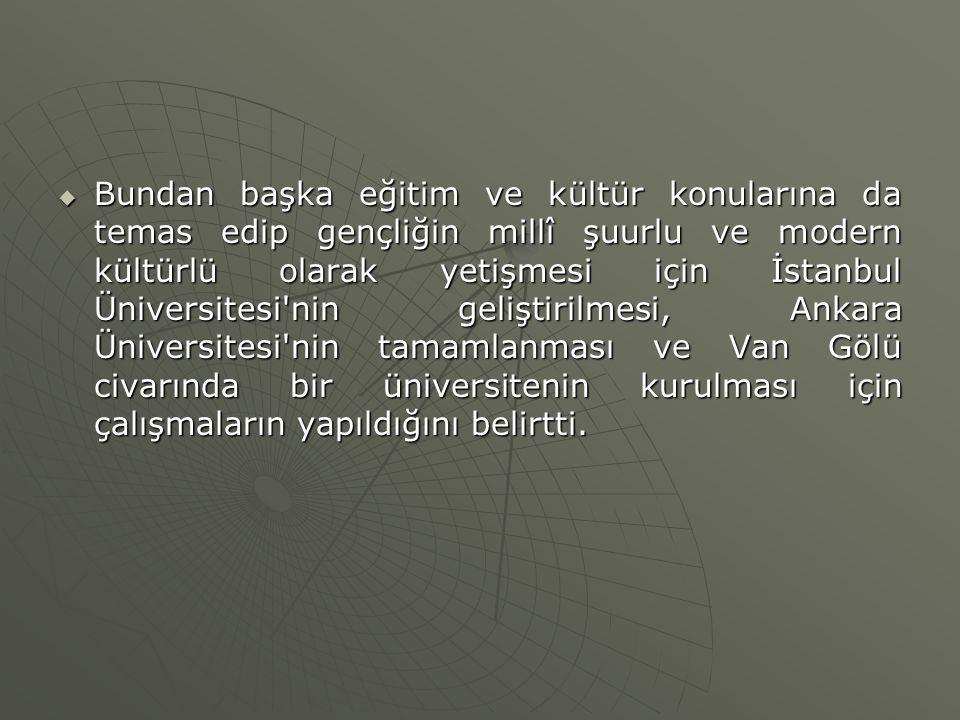  Bundan başka eğitim ve kültür konularına da temas edip gençliğin millî şuurlu ve modern kültürlü olarak yetişmesi için İstanbul Üniversitesi'nin gel