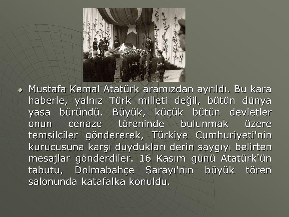  Mustafa Kemal Atatürk aramızdan ayrıldı. Bu kara haberle, yalnız Türk milleti değil, bütün dünya yasa büründü. Büyük, küçük bütün devletler onun cen