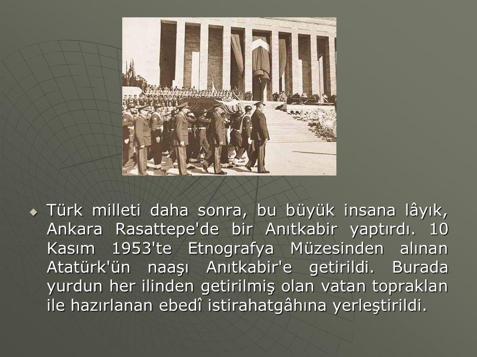  Türk milleti daha sonra, bu büyük insana lâyık, Ankara Rasattepe'de bir Anıtkabir yaptırdı. 10 Kasım 1953'te Etnografya Müzesinden alınan Atatürk'ün
