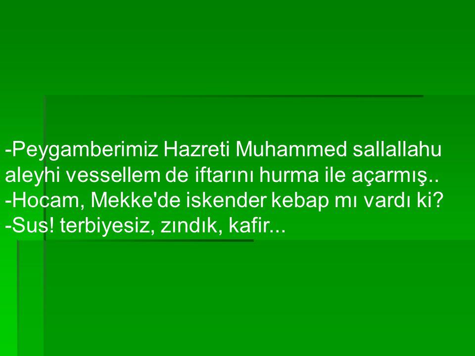 -Peygamberimiz Hazreti Muhammed sallallahu aleyhi vessellem de iftarını hurma ile açarmış.. -Hocam, Mekke'de iskender kebap mı vardı ki? -Sus! terbiye