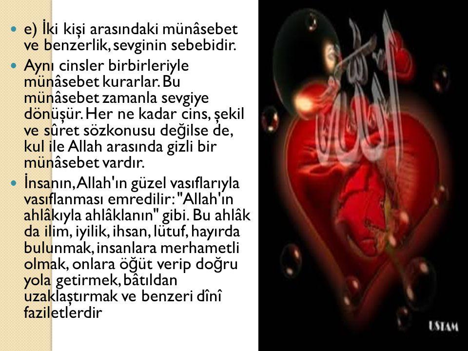 e) İ ki kişi arasındaki münâsebet ve benzerlik, sevginin sebebidir. Aynı cinsler birbirleriyle münâsebet kurarlar. Bu münâsebet zamanla sevgiye dönüşü