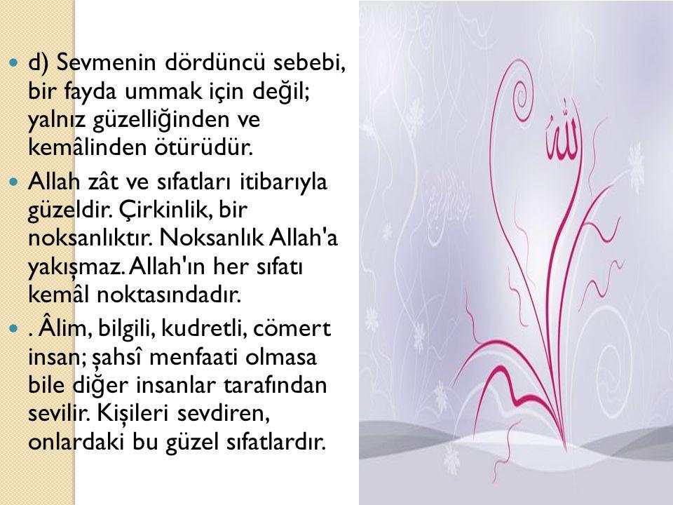 d) Sevmenin dördüncü sebebi, bir fayda ummak için de ğ il; yalnız güzelli ğ inden ve kemâlinden ötürüdür. Allah zât ve sıfatları itibarıyla güzeldir.