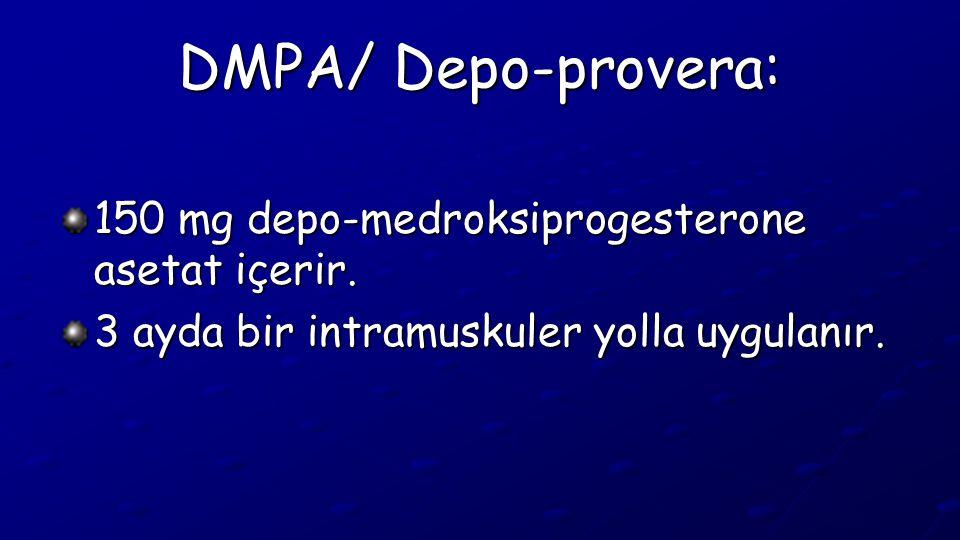 DMPA/ Depo-provera: 150 mg depo-medroksiprogesterone asetat içerir. 3 ayda bir intramuskuler yolla uygulanır.