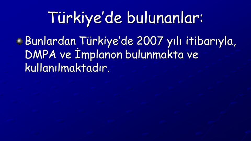 Türkiye'de bulunanlar: Bunlardan Türkiye'de 2007 yılı itibarıyla, DMPA ve İmplanon bulunmakta ve kullanılmaktadır.