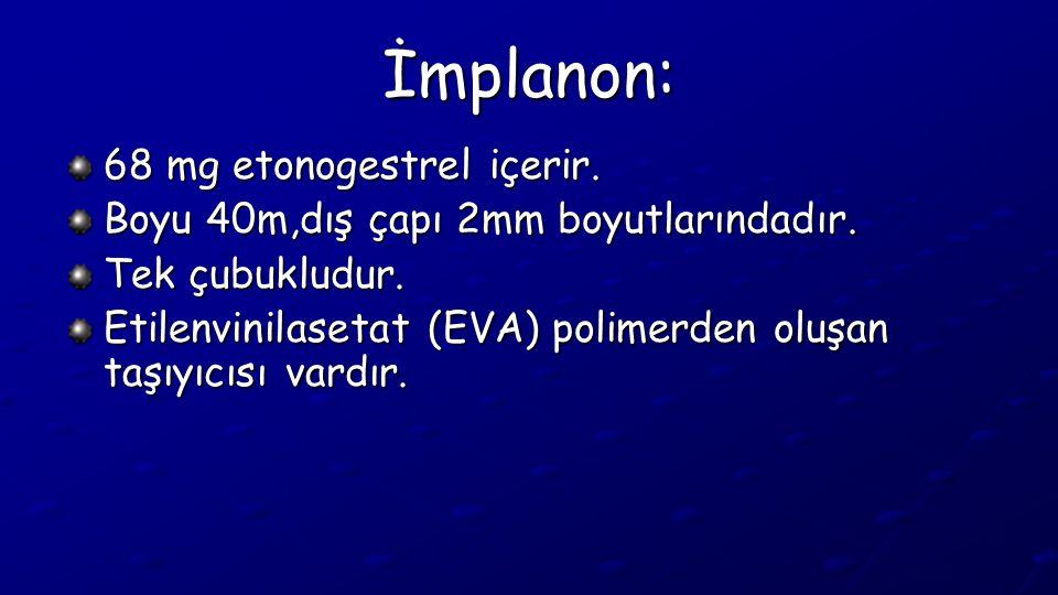 İmplanon: 68 mg etonogestrel içerir. Boyu 40m,dış çapı 2mm boyutlarındadır. Tek çubukludur. Etilenvinilasetat (EVA) polimerden oluşan taşıyıcısı vardı