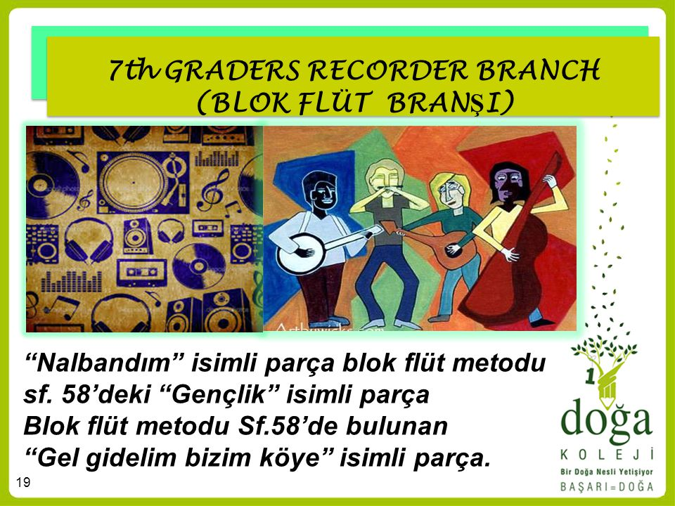 "19 7th GRADERS RECORDER BRANCH (BLOK FLÜT BRAN Ş I) ""Nalbandım"" isimli parça blok flüt metodu sf. 58'deki ""Gençlik"" isimli parça Blok flüt metodu Sf.5"