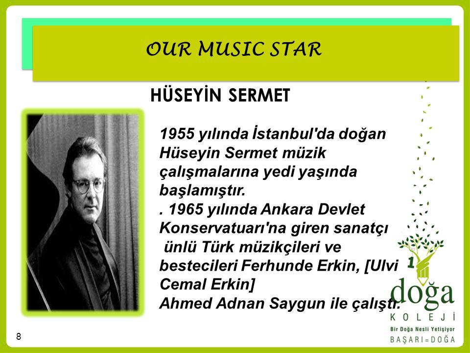 8 OUR MUSIC STAR HÜSEYİN SERMET 1955 yılında İstanbul'da doğan Hüseyin Sermet müzik çalışmalarına yedi yaşında başlamıştır.. 1965 yılında Ankara Devle