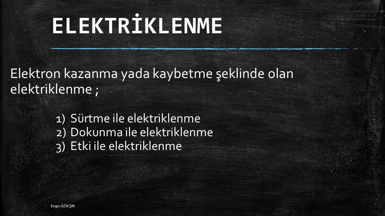 ELEKTRİKLENME Elektron kazanma yada kaybetme şeklinde olan elektriklenme ; 1)Sürtme ile elektriklenme 2)Dokunma ile elektriklenme 3)Etki ile elektrikl