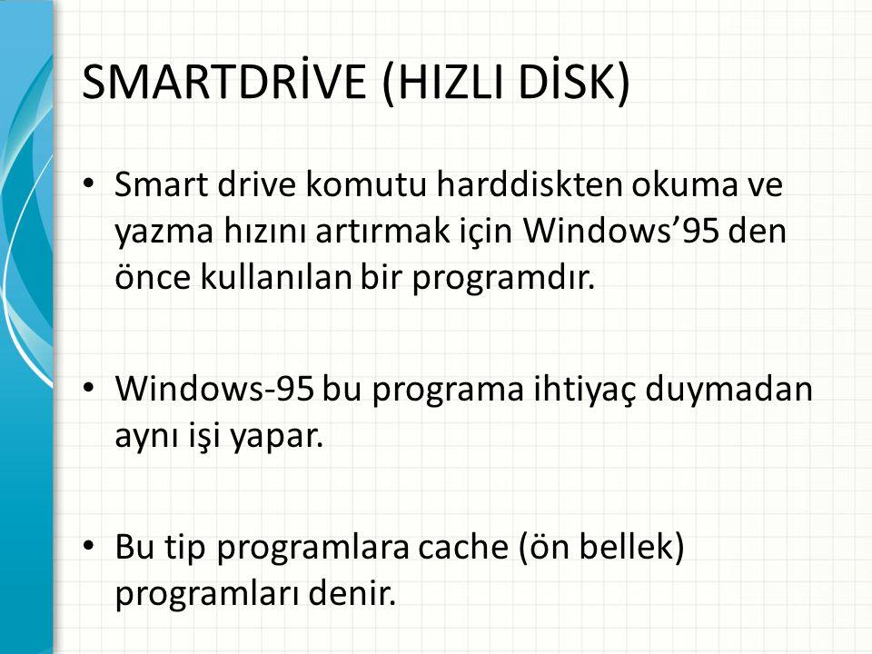 SMARTDRİVE (HIZLI DİSK) Smart drive komutu harddiskten okuma ve yazma hızını artırmak için Windows'95 den önce kullanılan bir programdır.