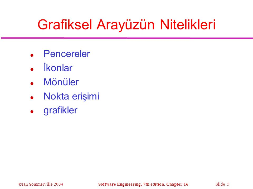 ©Ian Sommerville 2004Software Engineering, 7th edition. Chapter 16 Slide 5 Grafiksel Arayüzün Nitelikleri l Pencereler l İkonlar l Mönüler l Nokta eri