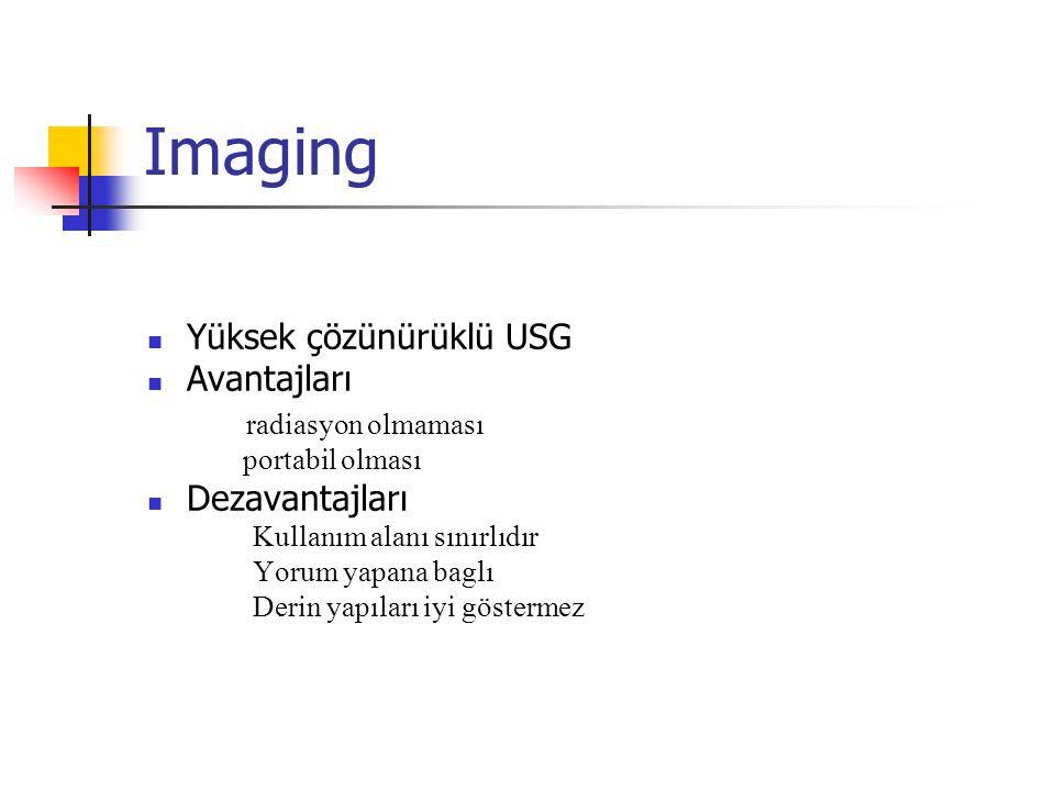 Imaging Yüksek çözünürüklü USG Avantajları radiasyon olmaması portabil olması Dezavantajları Kullanım alanı sınırlıdır Yorum yapana baglı Derin yapıları iyi göstermez