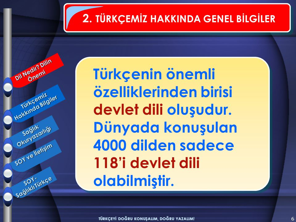 6 TÜRKÇEYİ DOĞRU KONUŞALIM, DOĞRU YAZALIM! Türkçenin önemli özelliklerinden birisi devlet dili oluşudur. Dünyada konuşulan 4000 dilden sadece 118'i de