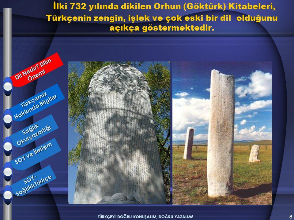 İlki 732 yılında dikilen Orhun (Göktürk) Kitabeleri, Türkçenin zengin, işlek ve çok eski bir dil olduğunu açıkça göstermektedir. 8 TÜRKÇEYİ DOĞRU KONU
