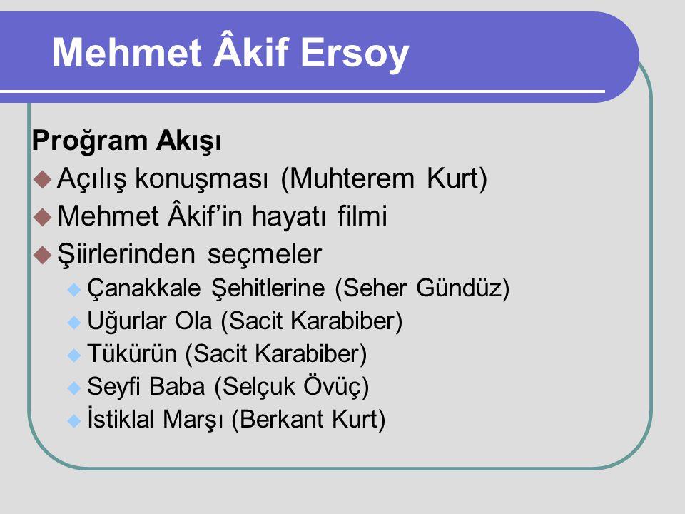 Mehmet Âkif Ersoy Proğram Akışı  Açılış konuşması (Muhterem Kurt)  Mehmet Âkif'in hayatı filmi  Şiirlerinden seçmeler  Çanakkale Şehitlerine (Sehe