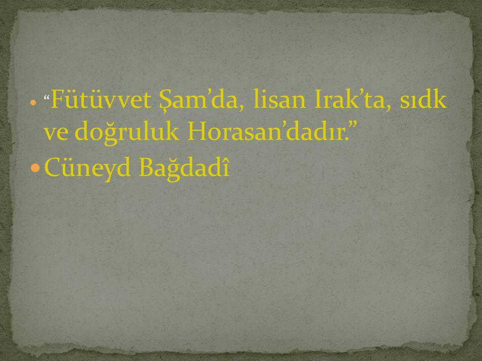 """"""" Fütüvvet Şam'da, lisan Irak'ta, sıdk ve doğruluk Horasan'dadır."""" Cüneyd Bağdadî"""