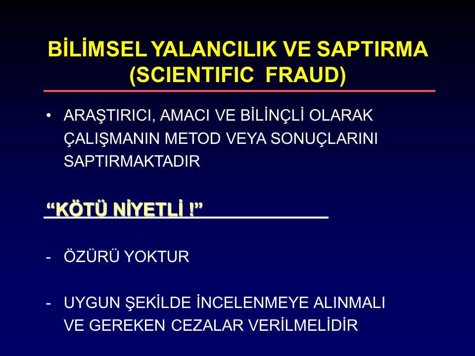"""BİLİMSEL YALANCILIK VE SAPTIRMA (SCIENTIFIC FRAUD) ARAŞTIRICI, AMACI VE BİLİNÇLİ OLARAK ÇALIŞMANIN METOD VEYA SONUÇLARINI SAPTIRMAKTADIR """"KÖTÜ NİYETL"""