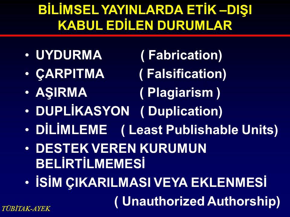 BİLİMSEL YAYINLARDA ETİK –DIŞI KABUL EDİLEN DURUMLAR UYDURMA ( Fabrication) ÇARPITMA ( Falsification) AŞIRMA ( Plagiarism ) DUPLİKASYON ( Duplicati