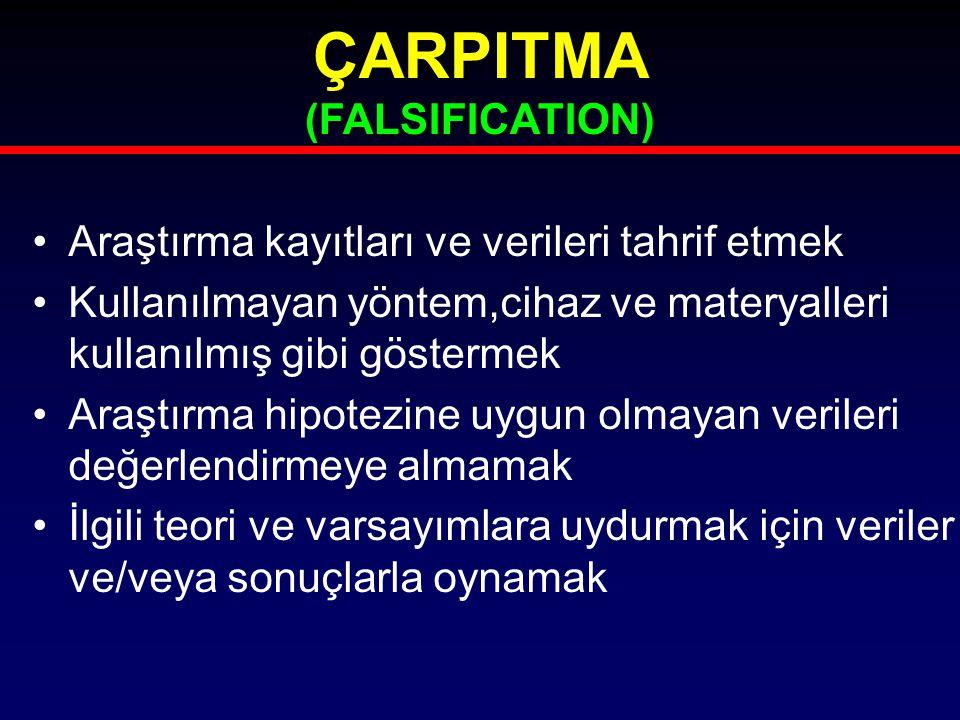 ÇARPITMA (FALSIFICATION) Araştırma kayıtları ve verileri tahrif etmek Kullanılmayan yöntem,cihaz ve materyalleri kullanılmış gibi göstermek Araştırma