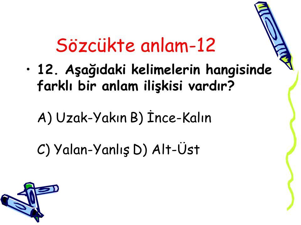 Sözcükte anlam-12 12. Aşağıdaki kelimelerin hangisinde farklı bir anlam ilişkisi vardır? A) Uzak-Yakın B) İnce-Kalın C) Yalan-Yanlış D) Alt-Üst