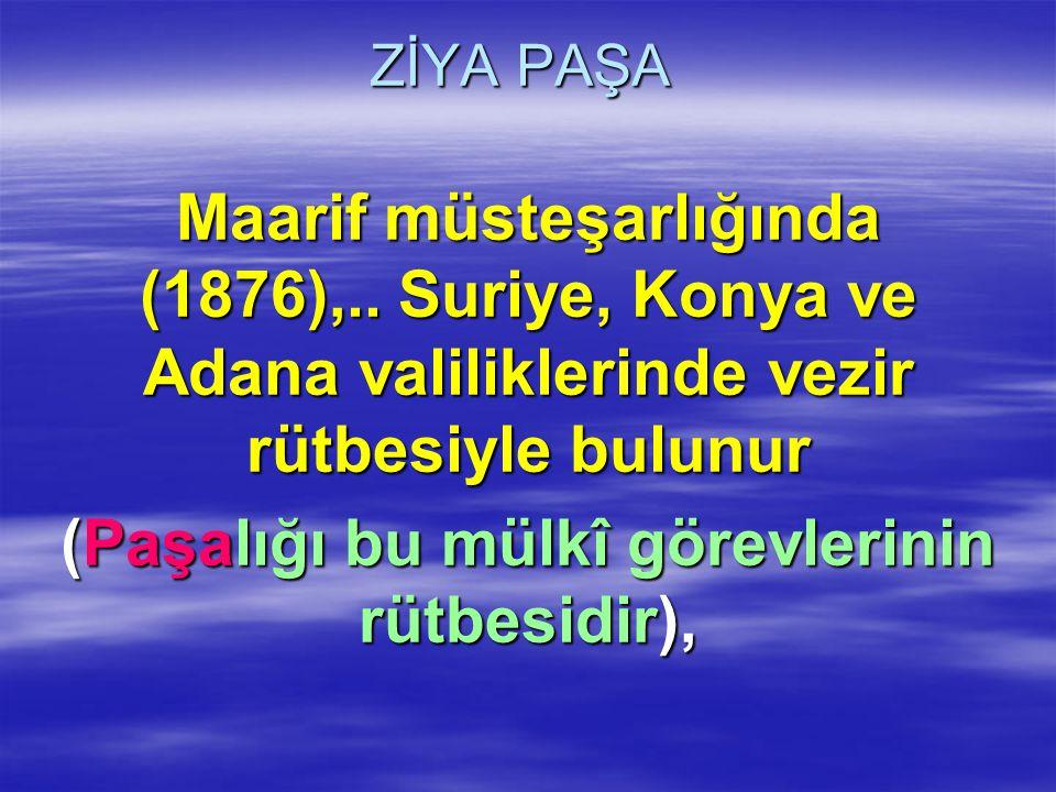 ZİYA PAŞA Maarif müsteşarlığında (1876),.. Suriye, Konya ve Adana valiliklerinde vezir rütbesiyle bulunur (Paşalığı bu mülkî görevlerinin rütbesidir),