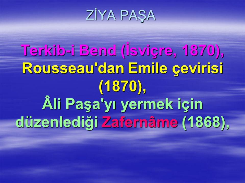 ZİYA PAŞA Terkib-i Bend (İsviçre, 1870), Rousseau'dan Emile çevirisi (1870), Âli Paşa'yı yermek için düzenlediği Zafernâme (1868),
