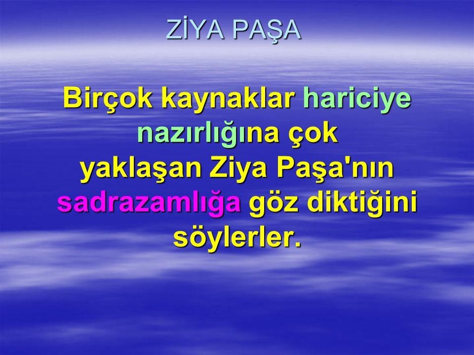 ZİYA PAŞA Birçok kaynaklar hariciye nazırlığına çok yaklaşan Ziya Paşa'nın sadrazamlığa göz diktiğini söylerler.