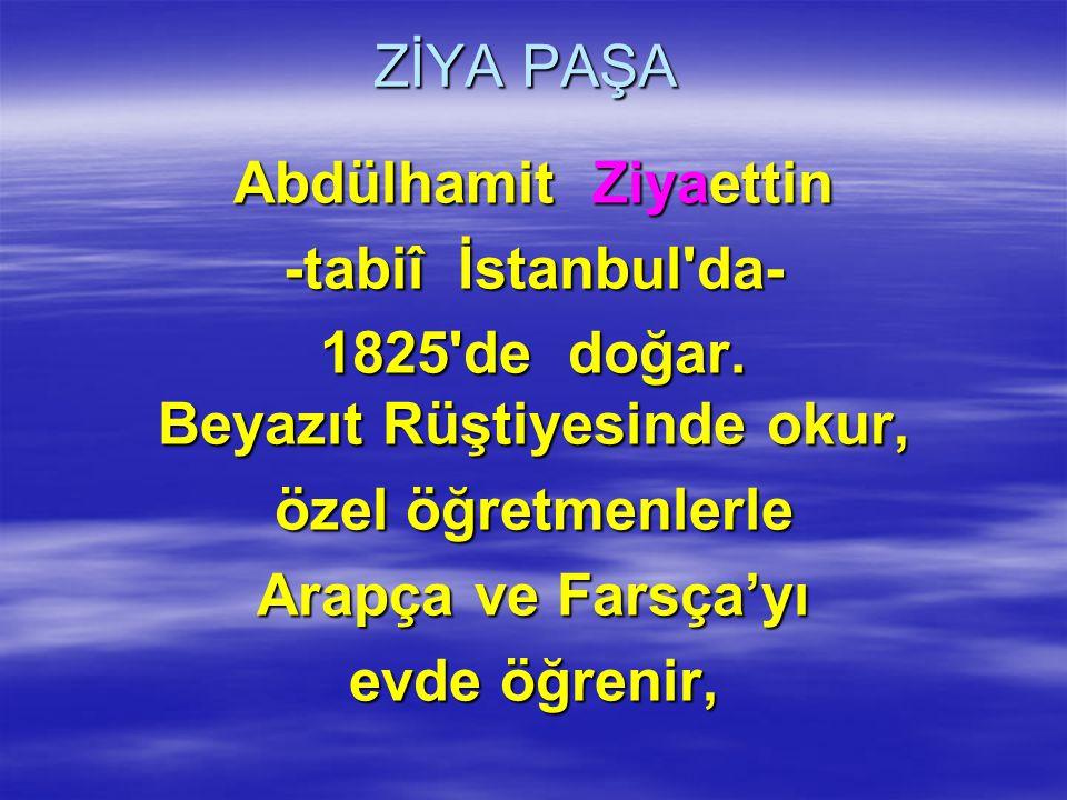 ZİYA PAŞA Abdülhamit Ziyaettin -tabiî İstanbul'da- 1825'de doğar. Beyazıt Rüştiyesinde okur, özel öğretmenlerle Arapça ve Farsça'yı evde öğrenir,