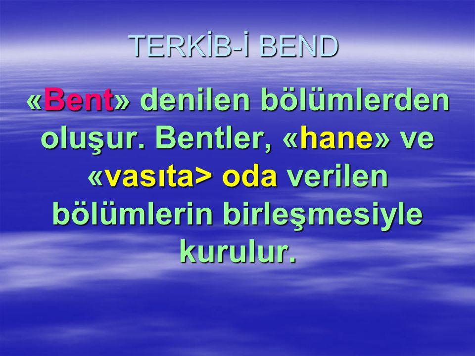 TERKİB-İ BEND «Bent» denilen bölümlerden oluşur. Bentler, «hane» ve «vasıta> oda verilen bölümlerin birleşmesiyle kurulur.