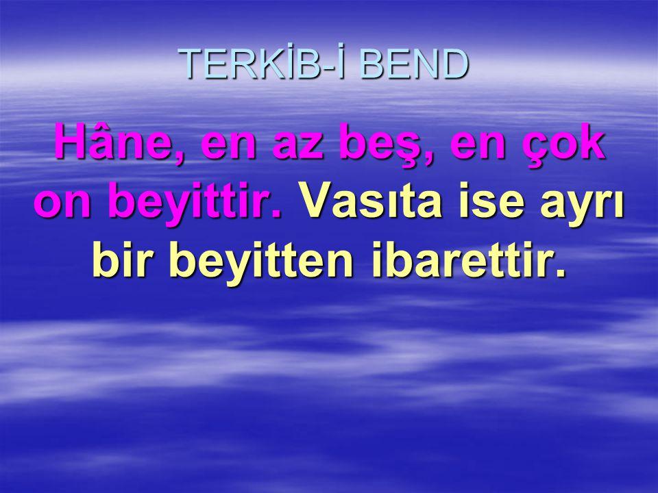 TERKİB-İ BEND Hâne, en az beş, en çok on beyittir. Vasıta ise ayrı bir beyitten ibarettir.