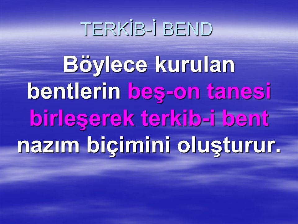 TERKİB-İ BEND Böylece kurulan bentlerin beş-on tanesi birleşerek terkib-i bent nazım biçimini oluşturur.