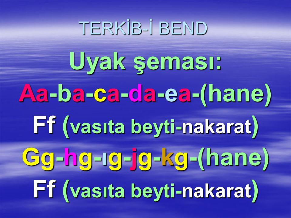 TERKİB-İ BEND Uyak şeması: Aa-ba-ca-da-ea-(hane) Ff ( vasıta beyti-nakarat ) Gg-hg-ıg-jg-kg-(hane) Ff ( vasıta beyti-nakarat )