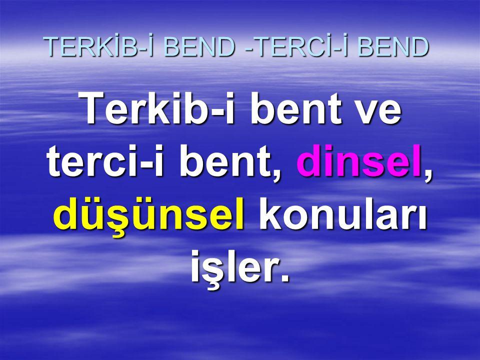 TERKİB-İ BEND -TERCİ-İ BEND Terkib-i bent ve terci-i bent, dinsel, düşünsel konuları işler.