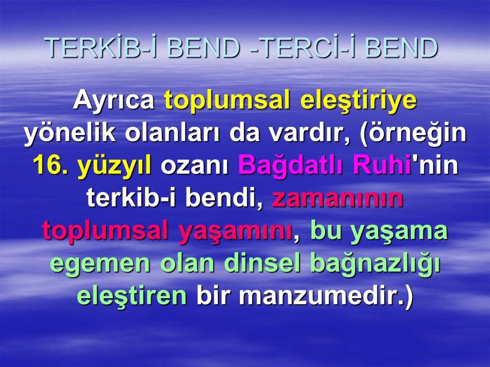 TERKİB-İ BEND -TERCİ-İ BEND Ayrıca toplumsal eleştiriye yönelik olanları da vardır, (örneğin 16. yüzyıl ozanı Bağdatlı Ruhi'nin terkib-i bendi, zamanı
