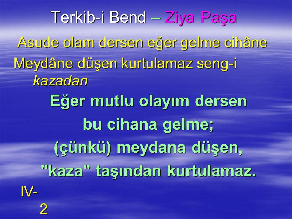 Terkib-i Bend – Ziya Paşa Asude olam dersen eğer gelme cihâne Asude olam dersen eğer gelme cihâne Meydâne düşen kurtulamaz seng-i kazadan Eğer mutlu o
