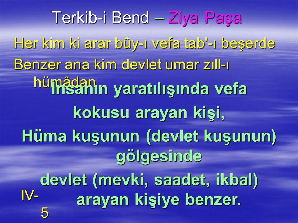 Terkib-i Bend – Ziya Paşa Her kim ki arar bûy-ı vefa tab'-ı beşerde Benzer ana kim devlet umar zıll-ı hümâdan İnsanın yaratılışında vefa kokusu arayan