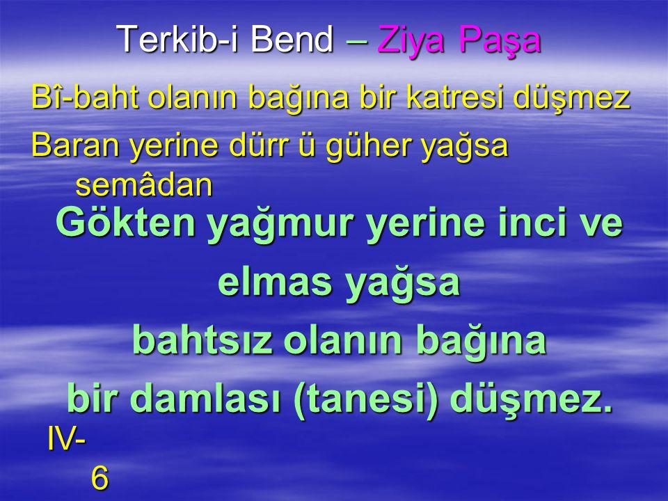 Terkib-i Bend – Ziya Paşa Bî-baht olanın bağına bir katresi düşmez Baran yerine dürr ü güher yağsa semâdan Gökten yağmur yerine inci ve elmas yağsa ba