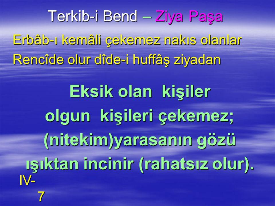 Terkib-i Bend – Ziya Paşa Erbâb-ı kemâli çekemez nakıs olanlar Rencîde olur dîde-i huffâş ziyadan Eksik olan kişiler olgun kişileri çekemez; (nitekim)