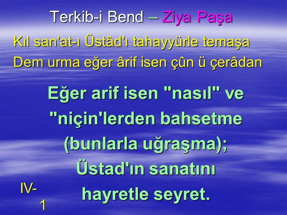 Terkib-i Bend – Ziya Paşa Kıl san'at-ı Üstâd'ı tahayyürle temaşa Dem urma eğer ârif isen çûn ü çerâdan Eğer arif isen