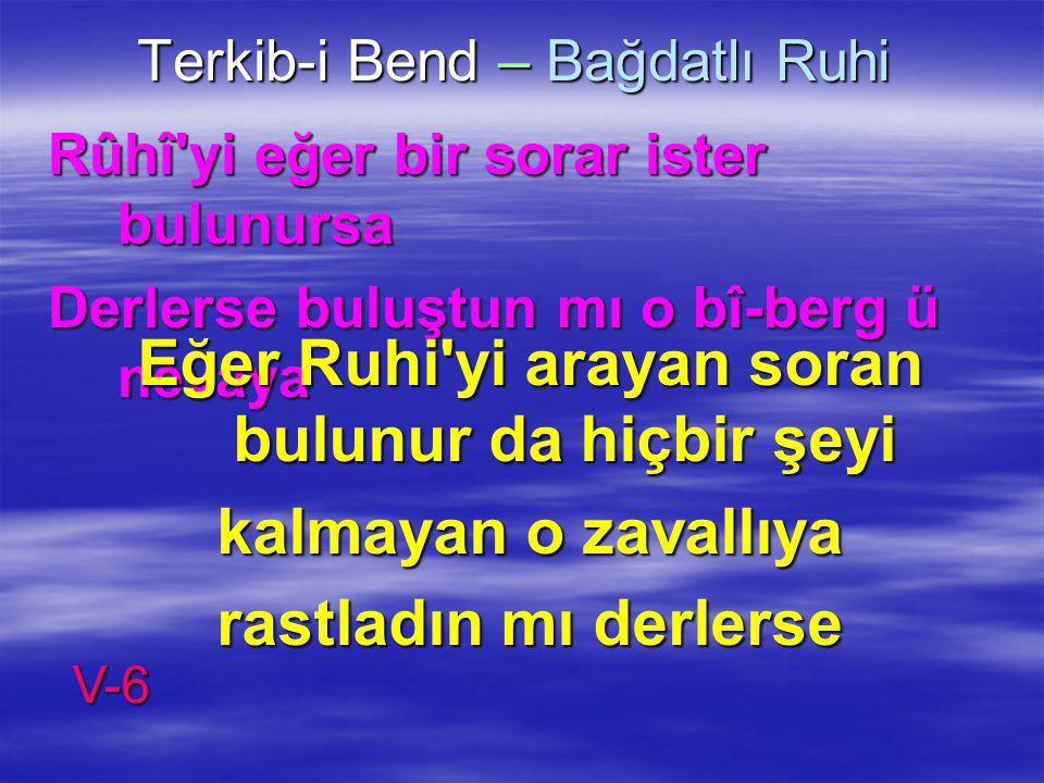 Terkib-i Bend – Bağdatlı Ruhi Rûhî'yi eğer bir sorar ister bulunursa Derlerse buluştun mı o bî-berg ü nevaya Eğer Ruhi'yi arayan soran bulunur da hiçb