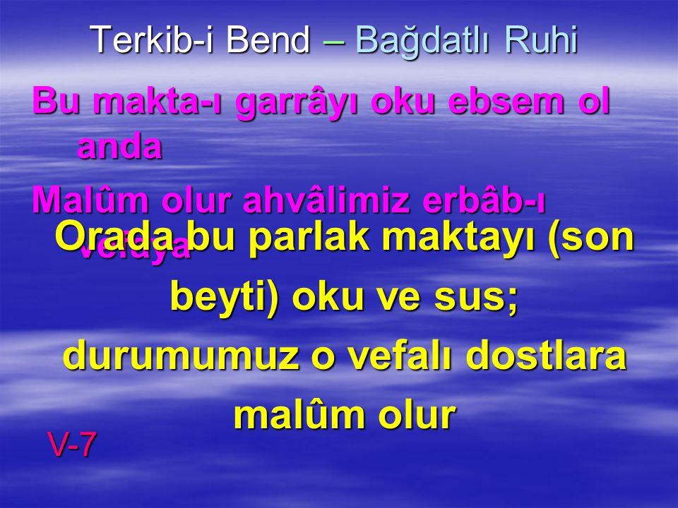 Terkib-i Bend – Bağdatlı Ruhi Bu makta-ı garrâyı oku ebsem ol anda Malûm olur ahvâlimiz erbâb-ı vefaya Orada bu parlak maktayı (son beyti) oku ve sus;