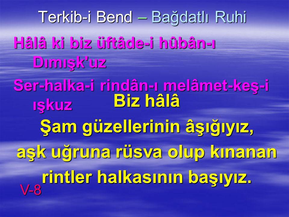 Terkib-i Bend – Bağdatlı Ruhi Hâlâ ki biz üftâde-i hûbân-ı Dımışk'uz Ser-halka-i rindân-ı melâmet-keş-i ışkuz Biz hâlâ Şam güzellerinin âşığıyız, aşk