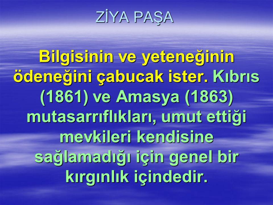 ZİYA PAŞA Bilgisinin ve yeteneğinin ödeneğini çabucak ister. Kıbrıs (1861) ve Amasya (1863) mutasarrıflıkları, umut ettiği mevkileri kendisine sağlama
