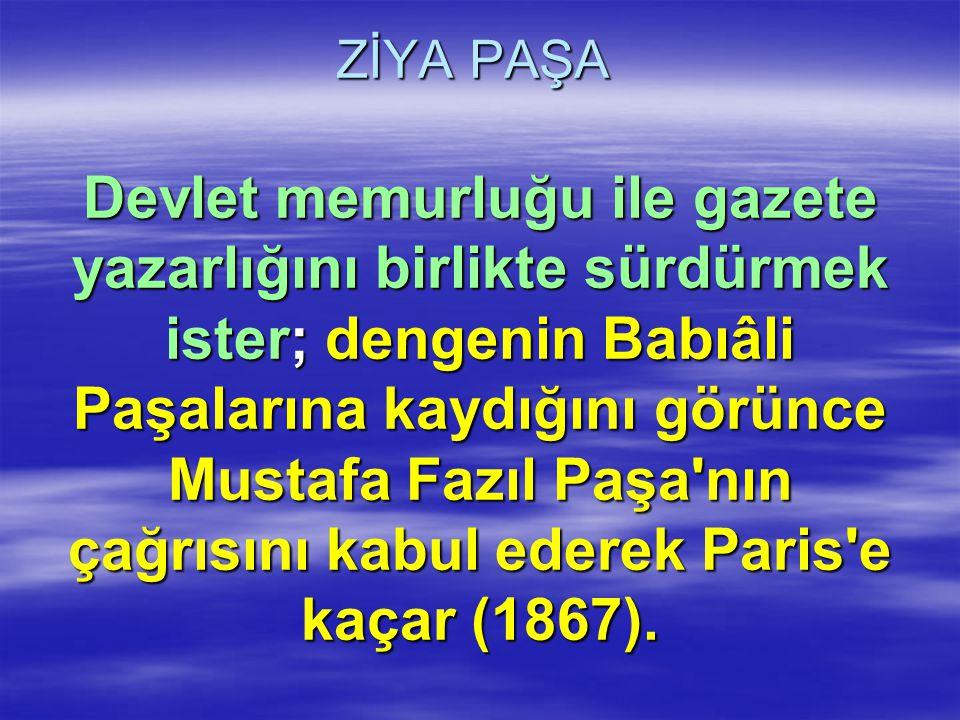 ZİYA PAŞA Devlet memurluğu ile gazete yazarlığını birlikte sürdürmek ister; dengenin Babıâli Paşalarına kaydığını görünce Mustafa Fazıl Paşa'nın çağrı