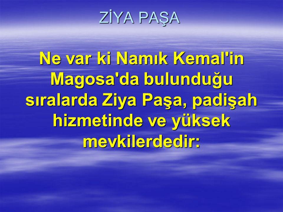 ZİYA PAŞA Ne var ki Namık Kemal'in Magosa'da bulunduğu sıralarda Ziya Paşa, padişah hizmetinde ve yüksek mevkilerdedir: