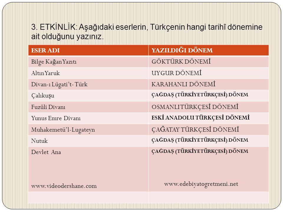 3. ETKİNLİK: Aşağıdaki eserlerin, Türkçenin hangi tarihî dönemine ait olduğunu yazınız. ESER ADIYAZILDI Ğ I DÖNEM Bilge Ka ğ an YazıtıGÖKTÜRK DÖNEM İ
