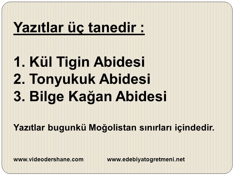 Yazıtlar üç tanedir : 1. Kül Tigin Abidesi 2. Tonyukuk Abidesi 3. Bilge Kağan Abidesi Yazıtlar bugunkü Moğolistan sınırları içindedir. www.videodersha