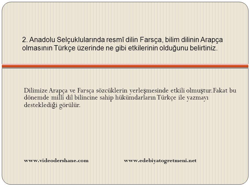 2. Anadolu Selçuklularında resmî dilin Farsça, bilim dilinin Arapça olmasının Türkçe üzerinde ne gibi etkilerinin olduğunu belirtiniz. Dilimize Arapça