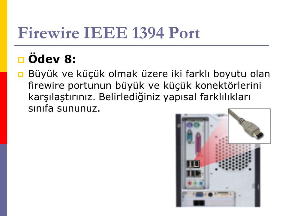 Firewire IEEE 1394 Port  Ödev 8:  Büyük ve küçük olmak üzere iki farklı boyutu olan firewire portunun büyük ve küçük konektörlerini karşılaştırınız.